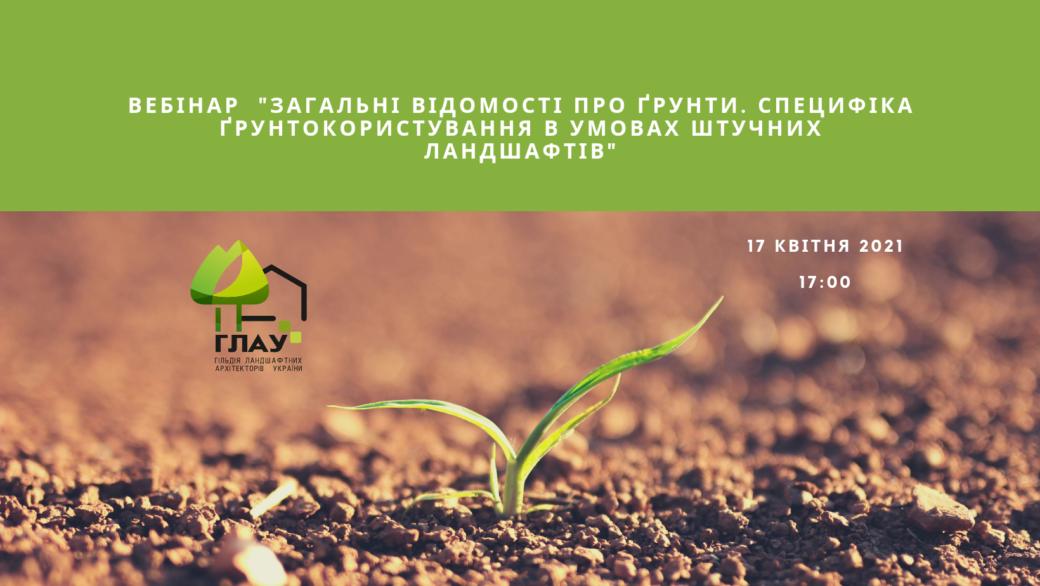 Вебінар «Загальні відомості про ґрунти. Специфіка ґрунтокористування в умовах штучних ландшафтних об'єктів» 17 квітня 2021р.
